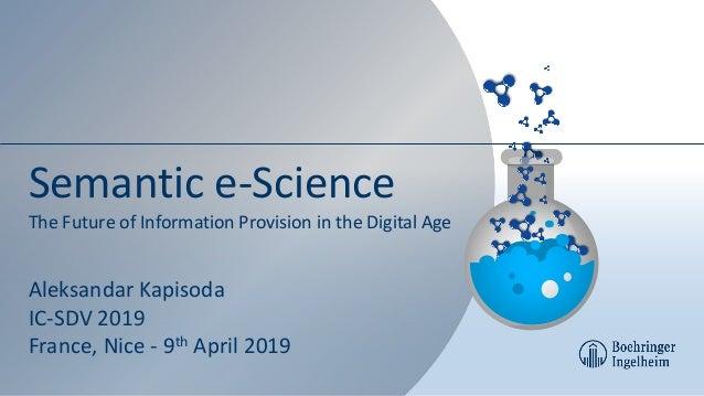 Semantic e-Science The Future of Information Provision in the Digital Age Aleksandar Kapisoda IC-SDV 2019 France, Nice - 9...
