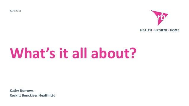 Kathy Burrows Reckitt Benckiser Health Ltd What's it all about? April 2018