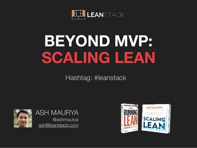 Hashtag: #leanstack ASH MAURYA @ashmaurya ash@leanstack.com BEYOND MVP: SCALING LEAN