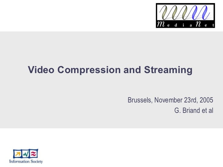 Video Compression and Streaming  Brussels, November 23rd, 2005 G. Briand et al