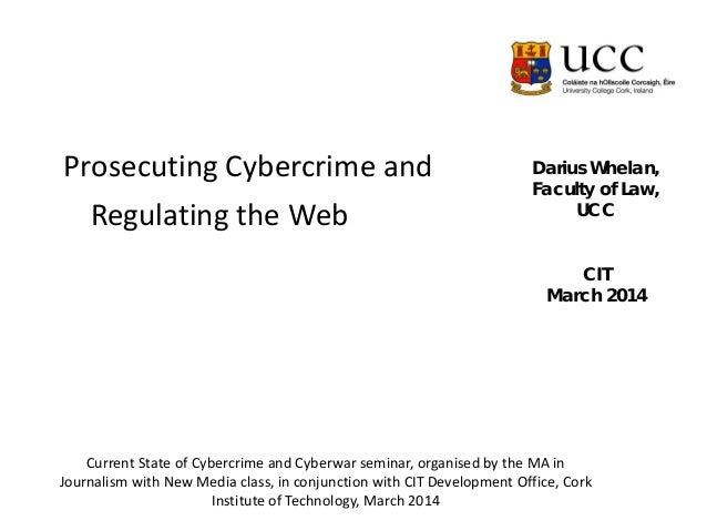Darius Whelan, Faculty of Law, UCC CIT March 2014 Prosecuting Cybercrime and Regulating the Web Current State of Cybercrim...