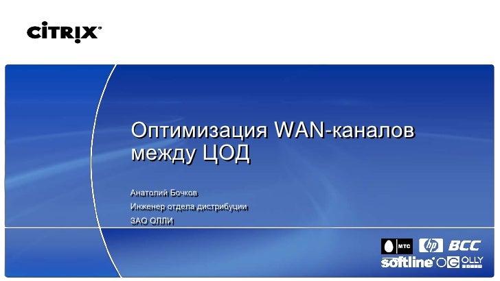 Оптимизация WAN-каналов между ЦОД Анатолий Бочков Инженер отдела дистрибуции ЗАО ОЛЛИ