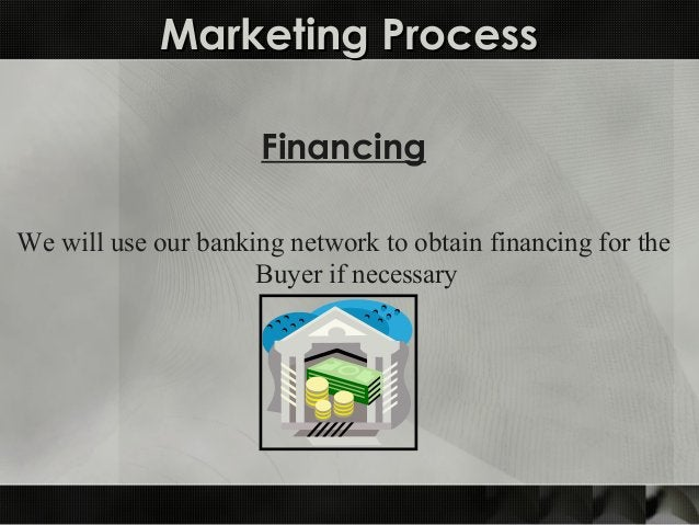 Marketing ProcessMarketing Process Financing We will use our banking network to obtain financing for the Buyer if necessary