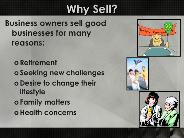 Why Sell?Why Sell? Business owners sell good businesses for many reasons: o Retirement o Seeking new challenges o Desire t...