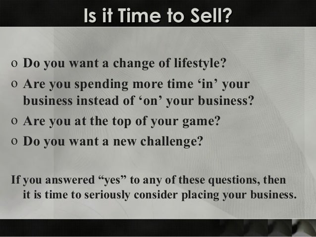 Is it Time to Sell?Is it Time to Sell? o Do you want a change of lifestyle? o Are you spending more time 'in' your busines...