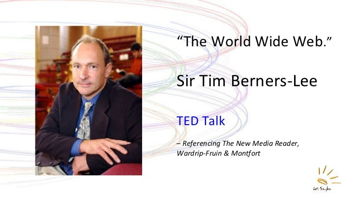 """ The World Wide Web ."" Sir Tim Berners-Lee TED Talk –  Referencing The New Media Reader,  Wardrip-Fruin & Montfort"