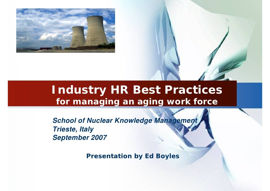 Industry HR Best Practices for managing an aging work forceSchool of Nuclear Knowledge ManagementTrieste, ItalySeptember 2...