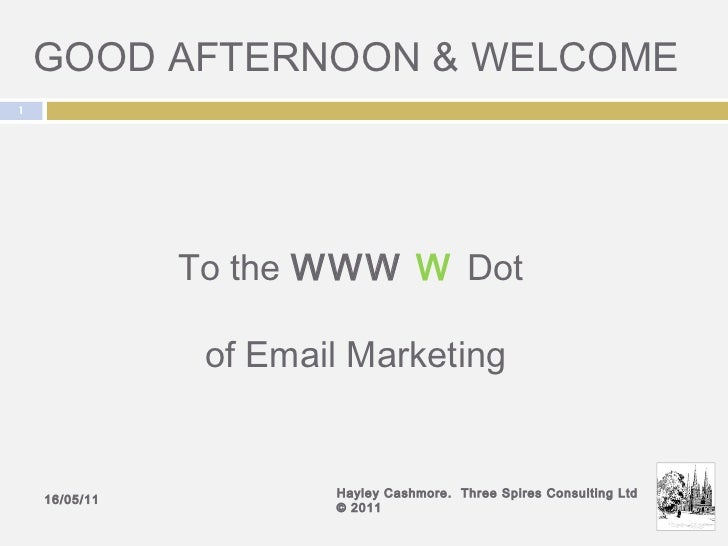 GOOD AFTERNOON & WELCOME 16/05/11 Hayley Cashmore.  Three Spires Consulting Ltd © 2011 To the  WWW  W   Dot  of Email Mark...