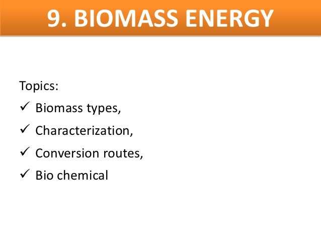 9. BIOMASS ENERGYTopics: Biomass types, Characterization, Conversion routes, Bio chemical