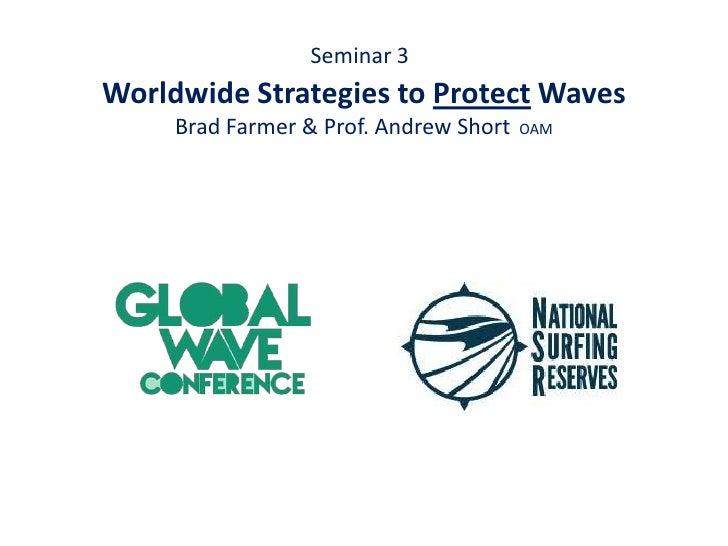 Seminar 3Worldwide Strategies to Protect Waves     Brad Farmer & Prof. Andrew Short   OAM