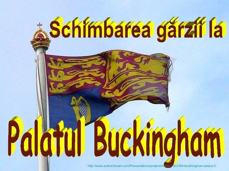 Schimbarea gărzii la  Palatul Buckingham http://www.authorstream.com/Presentation/sandamichaela-1322398-buckhingham-palace1/