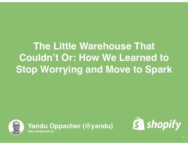 The Little Warehouse That Couldn't Or: How We Learned to Stop Worrying and Move to Spark 1 Yandu Oppacher (@yandu) Data In...