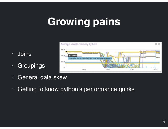 Growing pains • Joins • Groupings • General data skew • Getting to know python's performance quirks 10