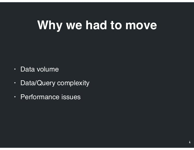 Why we had to move • Data volume • Data/Query complexity • Performance issues 4
