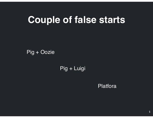 Couple of false starts 5 Pig + Luigi Pig + Oozie Platfora