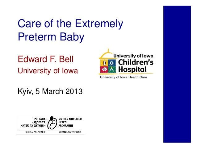 Care of the ExtremelyPreterm BabyEdward F. BellUniversity of IowaKyiv, 5 March 2013