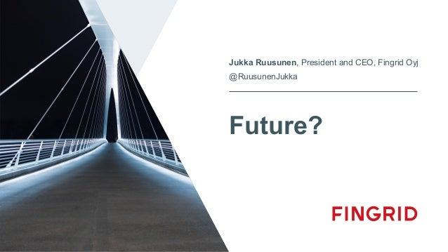 Future? Jukka Ruusunen, President and CEO, Fingrid Oyj @RuusunenJukka