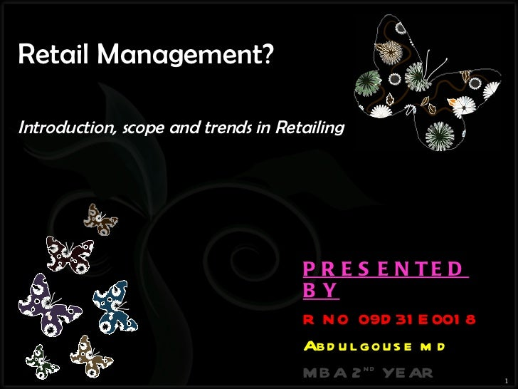 Retail Management?  Introduction, scope and trends in Retailing PRESENTED BY R NO 09D31E0018 Abdul gouse md MBA 2 nd  YEAR...