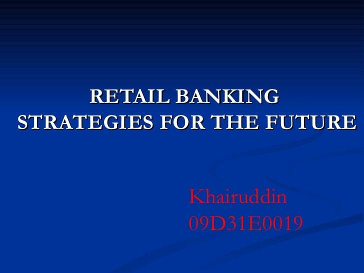RETAIL BANKING  STRATEGIES FOR THE FUTURE Khairuddin 09D31E0019