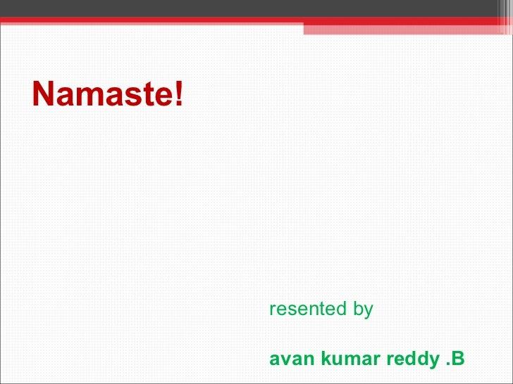 Namaste! Presented by Pavan kumar reddy .B Roll no; 09D31E0031
