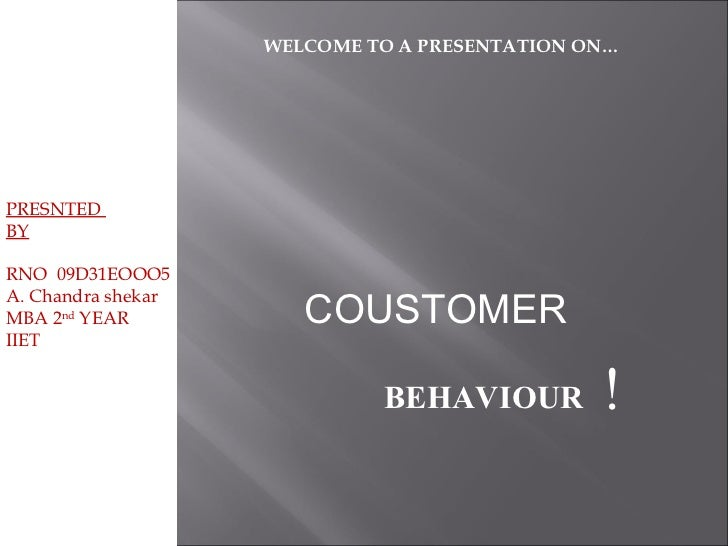 PRESNTED  BY RNO  09D31EOOO5 A. Chandra shekar MBA 2 nd  YEAR IIET WELCOME TO A PRESENTATION ON… BEHAVIOUR ! COUSTOMER