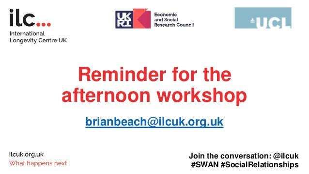 Thank you ilcuk.org.uk @ilcuk futureofageing.org.uk Join the conversation: @ilcuk #SWAN #SocialRelationships
