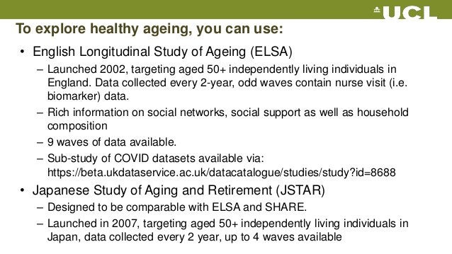 To explore healthy ageing, you can use: • English Longitudinal Study of Ageing (ELSA) – Launched 2002, targeting aged 50+ ...
