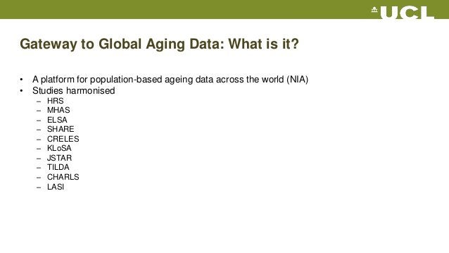 Gateway to Global Aging Data: What is it? • A platform for population-based ageing data across the world (NIA) • Studies h...
