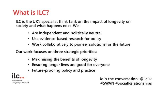 What is ILC? ILC is the UK's specialist think tank on the impact of longevity on society and what happens next. We: • Are ...
