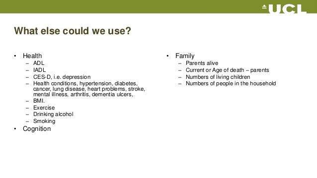 What else could we use? • Health – ADL – IADL – CES-D, i.e. depression – Health conditions, hypertension, diabetes, cancer...