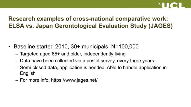 Research examples of cross-national comparative work: ELSA vs. Japan Gerontological Evaluation Study (JAGES) • Baseline st...