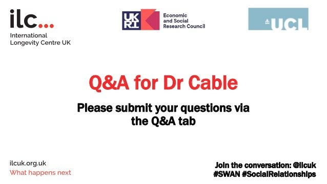 Q&A for Dr Cable Please submit your questions via the Q&A tab Join the conversation: @ilcuk #SWAN #SocialRelationships