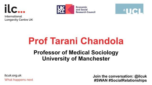 Prof Tarani Chandola Professor of Medical Sociology University of Manchester Join the conversation: @ilcuk #SWAN #SocialRe...