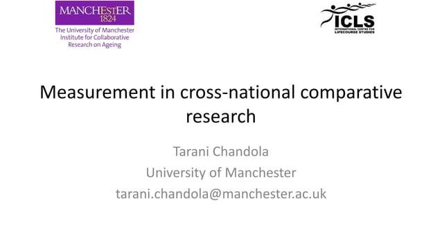 Measurement in cross-national comparative research Tarani Chandola University of Manchester tarani.chandola@manchester.ac....