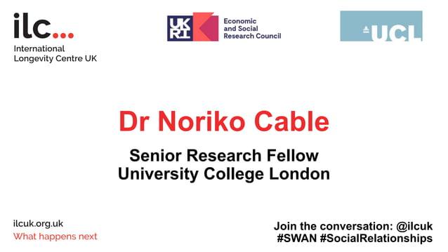 Dr Noriko Cable Senior Research Fellow University College London Join the conversation: @ilcuk #SWAN #SocialRelationships