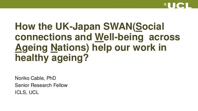 How the UK-Japan SWAN(Social connections and Well-being across Ageing Nations) help our work in healthy ageing? Noriko Cab...