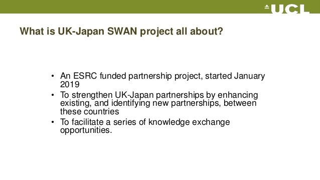 What is UK-Japan SWAN project all about? • An ESRC funded partnership project, started January 2019 • To strengthen UK-Jap...