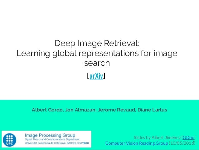 Deep Image Retrieval: Learning global representations for image search Albert Gordo, Jon Almazan, Jerome Revaud, Diane Lar...