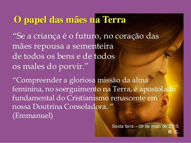 """O papel das mães na Terra Sexta feira – 09 de maio de 2015 R. C. """"Se a criança é o futuro, no coração das mães repousa a s..."""