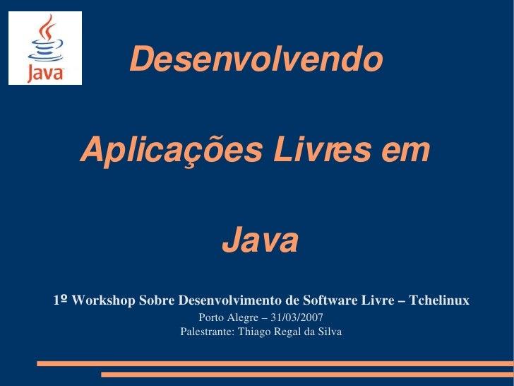 Desenvolvendo     AplicaçõesLivresem                             Java 1ºWorkshopSobreDesenvolvimentodeSoftwareLi...