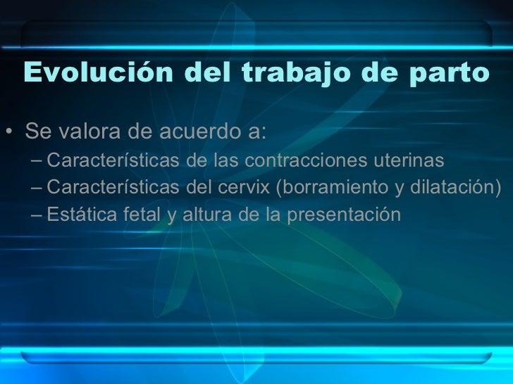 Evolución del trabajo de parto <ul><li>Se valora de acuerdo a: </li></ul><ul><ul><li>Características de las contracciones ...