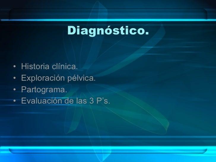 Diagnóstico. <ul><li>Historia clínica. </li></ul><ul><li>Exploración pélvica. </li></ul><ul><li>Partograma. </li></ul><ul>...