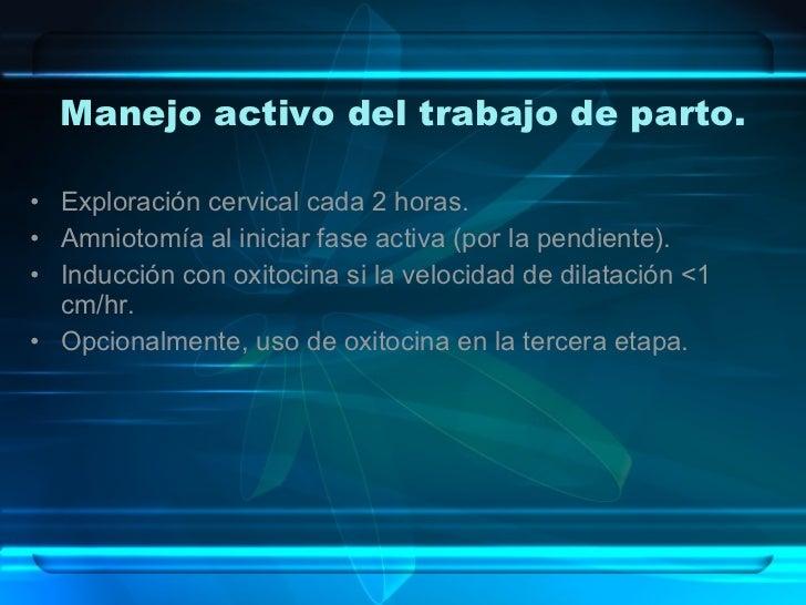 Manejo activo del trabajo de parto. <ul><li>Exploración cervical cada 2 horas. </li></ul><ul><li>Amniotomía al iniciar fas...