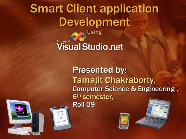 Smart Client applicationDevelopmentUsingPresented by:Tamajit Chakraborty,Computer Science & Engineering ,6th semester,Roll...