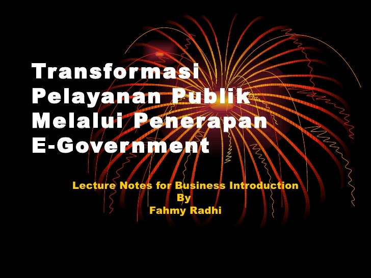 Transformasi Pelayanan Publik Melalui Penerapan E-Government  Lecture Notes for Business Introduction By  Fahmy Radhi