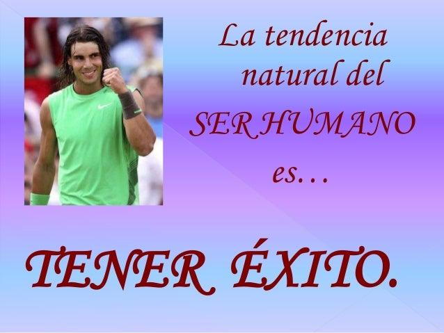 La tendencia natural del SER HUMANO es… TENER ÉXITO.