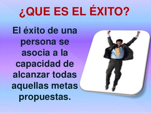 El éxito de una persona se asocia a la capacidad de alcanzar todas aquellas metas propuestas. . ¿QUE ES EL ÉXITO?