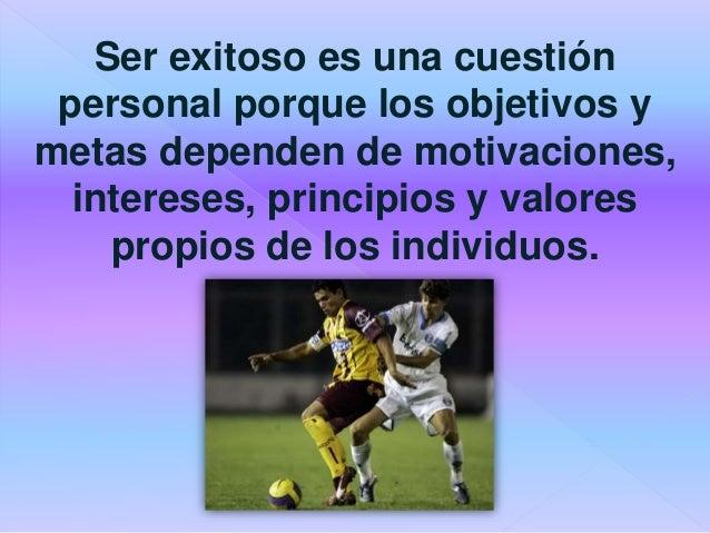 Ser exitoso es una cuestión personal porque los objetivos y metas dependen de motivaciones, intereses, principios y valore...