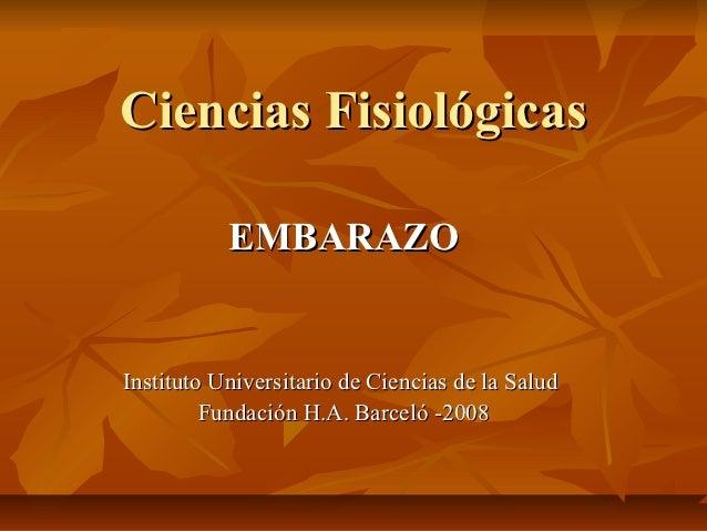 Ciencias Fisiológicas           EMBARAZOInstituto Universitario de Ciencias de la Salud         Fundación H.A. Barceló -2008