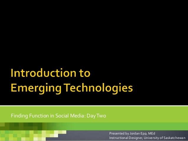 Finding Function in Social Media: DayTwoPresented by Jordan Epp, MEdInstructional Designer, University of Saskatchewan